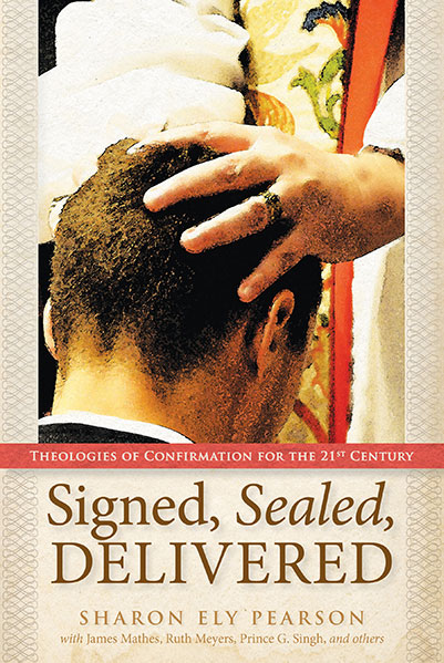 Signed, Sealed, Delivered: Theologies of Confirmation for the 21st Century.